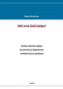 Henriksson, Robert - Mitä minä tästä hyödyn?: Asiakkaan kokemien hyötyjen tunnistaminen ja hyödyntäminen markkinoinnissa ja myyntityössä, e-kirja