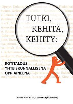 Kuusisaari, Hanna - Tutki, kehitä, kehity: Kotitalous yhteiskunnallisena oppiaineena, e-kirja
