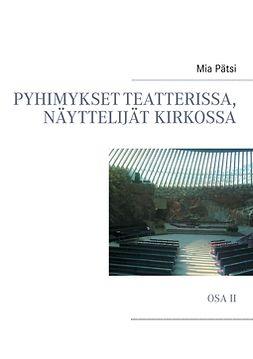Pätsi, Mia - Pyhimykset teatterissa, näyttelijät kirkossa: Osa II, e-kirja