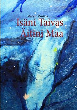 Moisala, Marjut - Isäni Taivas Äitini Maa: Intiaanitietäjän tie, ebook