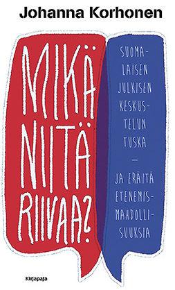 Korhonen, Johanna - Mikä niitä riivaa?: Suomalaisen julkisen keskustelun tuska : ja eräitä etenemismahdollisuuksia, e-kirja