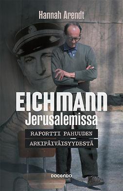 Arendt, Hannah - Eichmann: Raportti pahuuden arkipäiväisyydestä, ebook