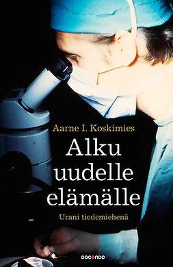 Koskimies, Aarne I. - Alku uudelle elämälle: Urani tiedemiehenä, e-bok
