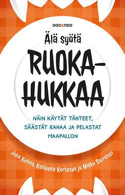 Ketola, Juha - Älä syötä ruokahukkaa: Näin käytät tähteet, säästät rahaa ja pelastat maapallon, e-bok