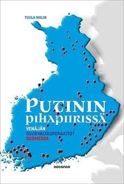 Malin, Tuula - Putinin pihapiirissä: Venäjän suurvaltaoperaatiot Suomessa, e-kirja