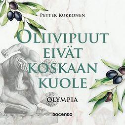 Kukkonen, Petter - Oliivipuut eivät koskaan kuole: Olympia, äänikirja