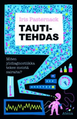 Pasternack, Iris - Tautitehdas: miten ylidiagnostiikka tekee meistä sairaita, e-bok