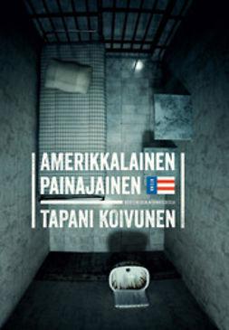 Koivunen, Tapani - Amerikkalainen painajainen: vuoteni USA:n vankiloissa, e-kirja