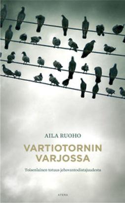 Ruoho, Aila - Vartiotornin varjossa: Toisenlainen totuus jehovantodistajuudesta, e-kirja