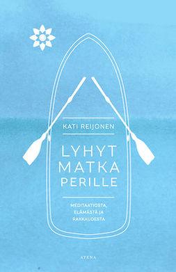 Reijonen, Kati - Lyhyt matka perille: Meditaatiosta, elämästä ja rakkaudesta, e-bok