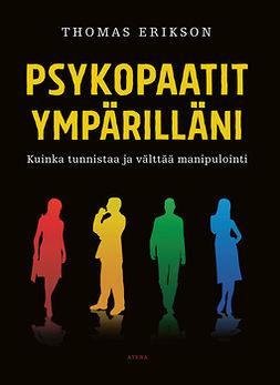 Erikson, Thomas - Psykopaatit ympärilläni: Kuinka tunnistaa ja välttää manipulointi, e-kirja