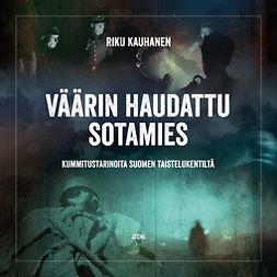 Kauhanen, Riku - Väärin haudattu sotamies: Kummitustarinoita Suomen taistelukentiltä, äänikirja