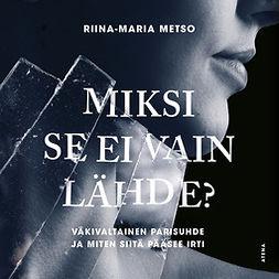 Metso, Riina-Maria - Miksi se ei vain lähde?: Väkivaltainen parisuhde ja miten siitä pääsee irti, audiobook