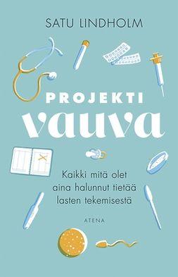 Lindholm, Satu - Projekti vauva: Kaikki mitä olet aina halunnut tietää lasten tekemisestä, ebook