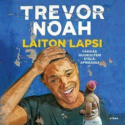 Noah, Trevor - Laiton lapsi: Värikäs nuoruuteni Etelä-Afrikassa, äänikirja