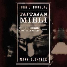 Douglas, John E. - Tappajan mieli: Kuulusteluhuoneessa murhaajien kanssa, äänikirja