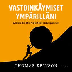 Erikson, Thomas - Vastoinkäymiset ympärilläni: Kuinka kääntää vaikeudet menestykseksi, audiobook