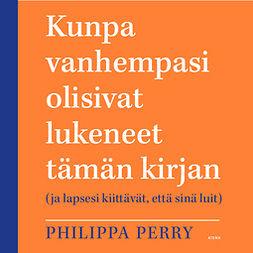 Perry, Philippa - Kunpa vanhempasi olisivat lukeneet tämän kirjan: (ja lapsesi kiittävät, että sinä luit), äänikirja