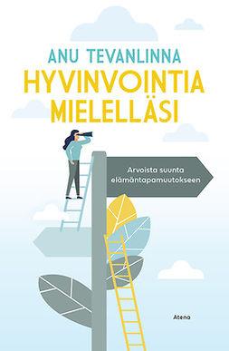 Tevanlinna, Anu - Hyvinvointia mielelläsi: Arvoista suunta elämäntapamuutokseen, e-kirja