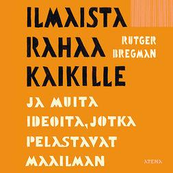 Bregman, Rutger - Ilmaista rahaa kaikille: ja muita ideoita, jotka pelastavat maailman, äänikirja