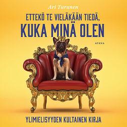 Turunen, Ari - Ettekö te vieläkään tiedä, kuka minä olen: Ylimielisyyden kultainen kirja, äänikirja