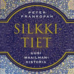 Frankopan, Peter - Silkkitiet: Uusi maailmanhistoria, audiobook