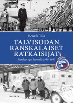 Tala, Henrik - Talvisodan ranskalaiset ratkaisijat: Ranskan apu Suomelle 1939-1940, e-kirja