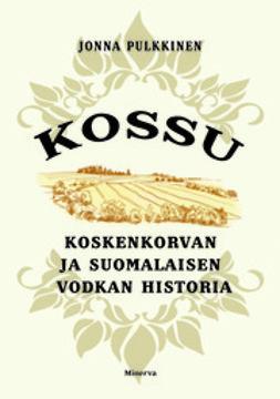Pulkkinen, Jonna - Kossu: Koskenkorvan ja suomalaisen vodkan historia, e-kirja