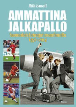 Ismail, Atik - Ammattina jalkapallo: Suomalaisfutaajat maailmalla 1952-2014, e-bok