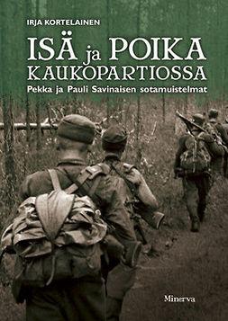 Kortelainen, Irja - Isä ja poika kaukopartiossa: Pekka ja Pauli Savinaisen sotamuistelmat, ebook