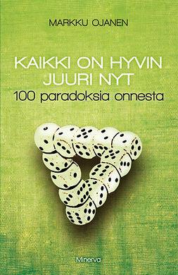 Ojanen, Markku - Kaikki on hyvin juuri nyt: 100 paradoksia onnesta, ebook