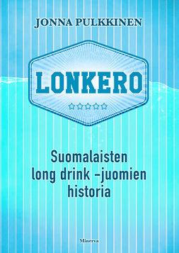 Pulkkinen, Jonna - Lonkero: Suomalaisten long drink -juomien historia, e-kirja