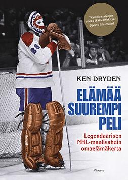 Dryden, Ken - Elämää suurempi peli: Legendaarisen NHL-maalivahdin omaelämäkerta, ebook