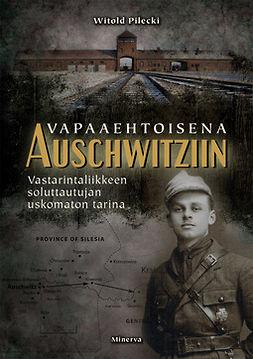 Pilecki, Witold - Vapaaehtoisena Auschwitziin: Vastarintaliikkeen soluttautujan uskomaton tarina, ebook