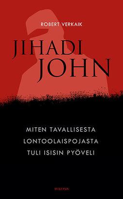 Verkaik, Robert - Jihadi John: Miten tavallisesta lontoolaispojasta tuli Isisin pyöveli, e-bok