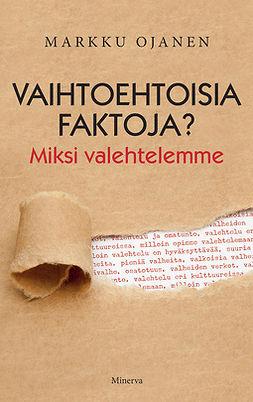 Ojanen, Markku - Vaihtoehtoisia faktoja: Miksi valehtelemme?, ebook