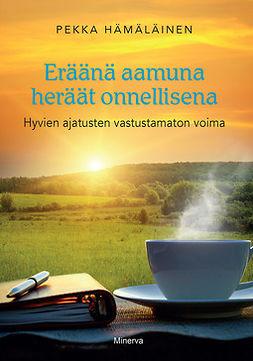Hämäläinen, Pekka - Eräänä aamuna heräät onnellisena: Hyvien ajatusten vastustamaton voima, ebook