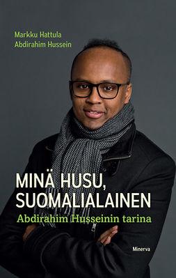 Hattula, Markku - Minä Husu, suomalialainen: Abdirahim Husseinin tarina, ebook