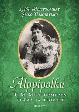 Montgomery, L.M - Alppipolku: L. M. Montgomeryn elämä ja teokset, ebook