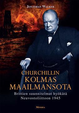 Walker, Jonathan - Churchillin kolmas maailmansota: Brittien suunnitelmat hyökätä Neuvostoliittoon, e-kirja