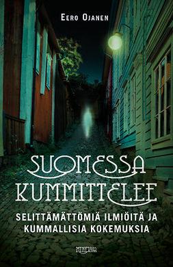Ojanen, Eero - Suomessa kummittelee: Selittämättömiä ilmiöitä ja kummallisia kokemuksia, ebook