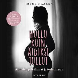 Naakka, Irene - Hullu kuin äidiksi tullut: Äitiyden pilvilinnat ja todellisuus, audiobook
