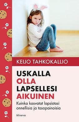Tahkokallio, Keijo - Uskalla olla lapsellesi aikuinen: Kuinka kasvatat lapsistasi onnellisia ja tasapainoisia, e-kirja