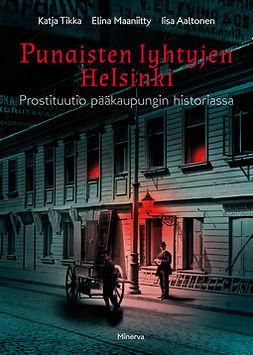 Aaltonen, Iisa - Punaisten lyhtyjen Helsinki: Prostituutio pääkaupungin historiassa, e-kirja