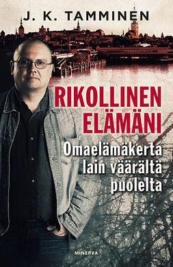 Tamminen, J. K. - Rikollinen elämäni: Omaelämäkerta lain väärältä puolelta, e-kirja