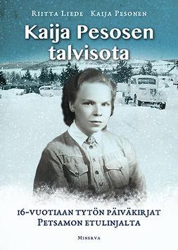 Liede, Riitta - Kaija Pesosen talvisota: 16-vuotiaan tytön päiväkirjat Petsamon etulinjoilta, e-kirja