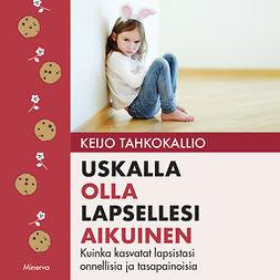Tahkokallio, Keijo - Uskalla olla lapsellesi aikuinen: Kuinka kasvatat lapsistasi onnellisia ja tasapainoisia, äänikirja