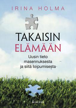 Holma, Irina - Takaisin elämään: Uusin tieto masennuksesta ja siitä toipumisesta, ebook