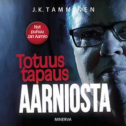 Tamminen, J. K. - Totuus tapaus Aarniosta, audiobook