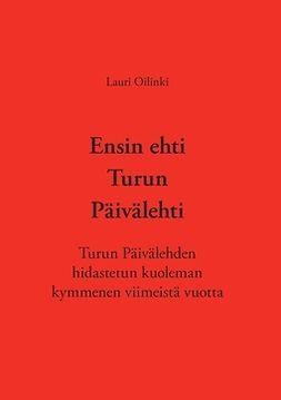Oilinki, Lauri - Ensin ehti Turun Päivälehti: Turun Päivälehden hidastetun kuoleman kymmenen viimeistä vuotta, e-kirja